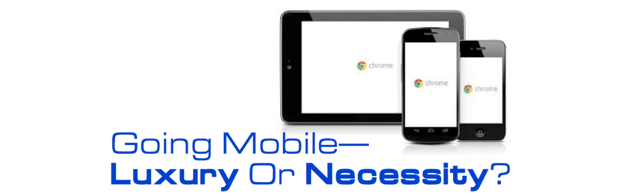 Going Mobile Is A Necessity or A Luxury?